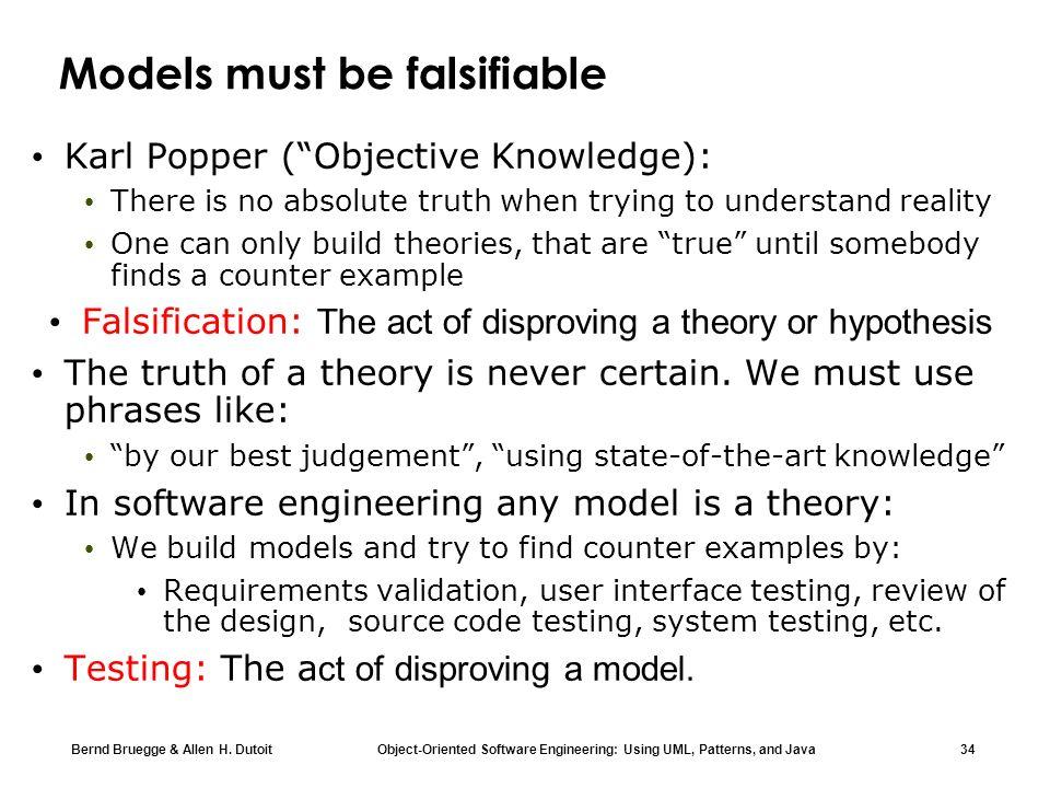 Bernd Bruegge & Allen H. Dutoit Object-Oriented Software Engineering: Using UML, Patterns, and Java 34 Models must be falsifiable Karl Popper (Objecti