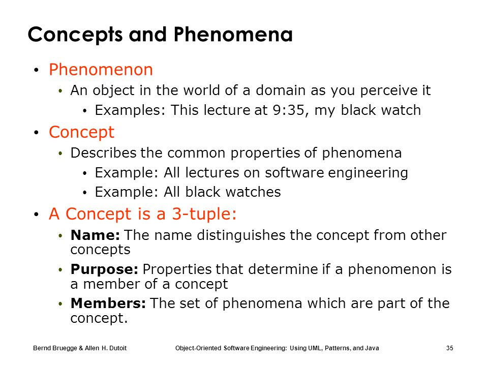 Bernd Bruegge & Allen H. Dutoit Object-Oriented Software Engineering: Using UML, Patterns, and Java 35 Concepts and Phenomena Phenomenon An object in