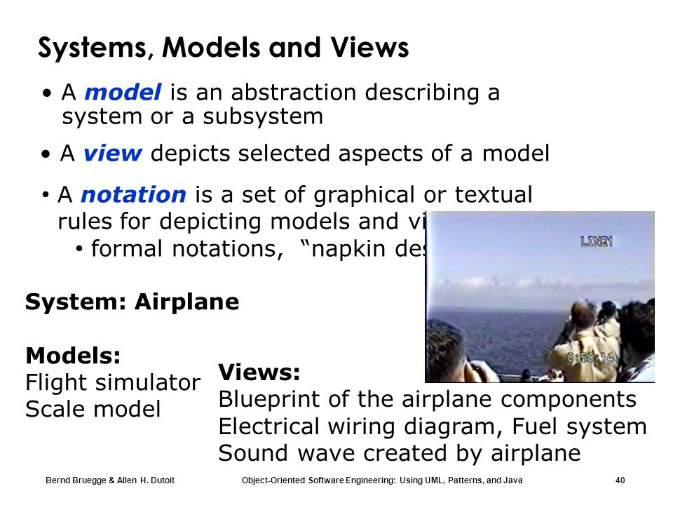 Bernd Bruegge & Allen H. Dutoit Object-Oriented Software Engineering: Using UML, Patterns, and Java 40 Systems, Models and Views A model is an abstrac