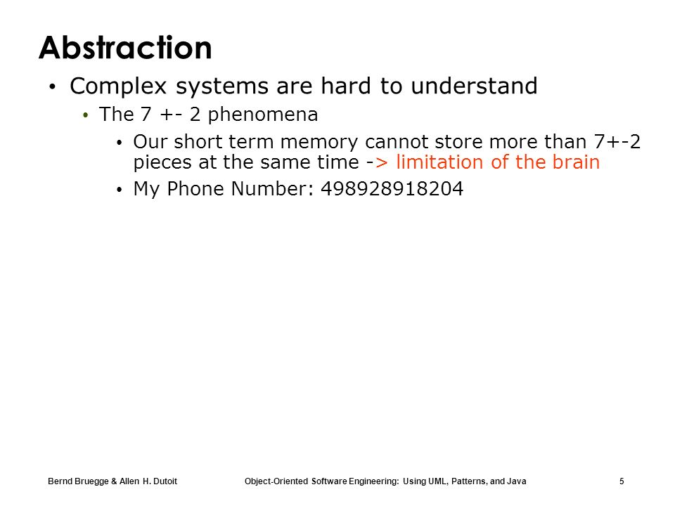 Bernd Bruegge & Allen H. Dutoit Object-Oriented Software Engineering: Using UML, Patterns, and Java 5 Abstraction Complex systems are hard to understa