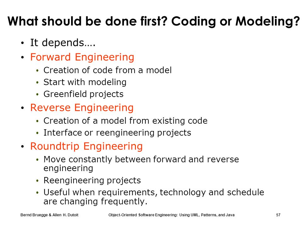 Bernd Bruegge & Allen H. Dutoit Object-Oriented Software Engineering: Using UML, Patterns, and Java 57 What should be done first? Coding or Modeling?