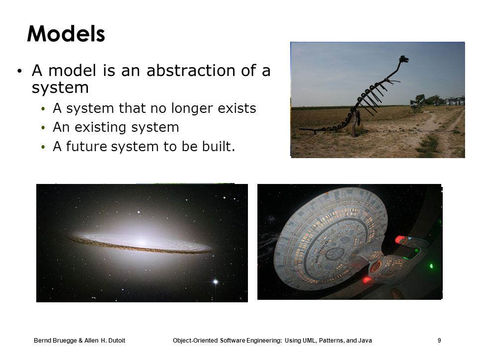 Bernd Bruegge & Allen H. Dutoit Object-Oriented Software Engineering: Using UML, Patterns, and Java 9 Models A model is an abstraction of a system A s