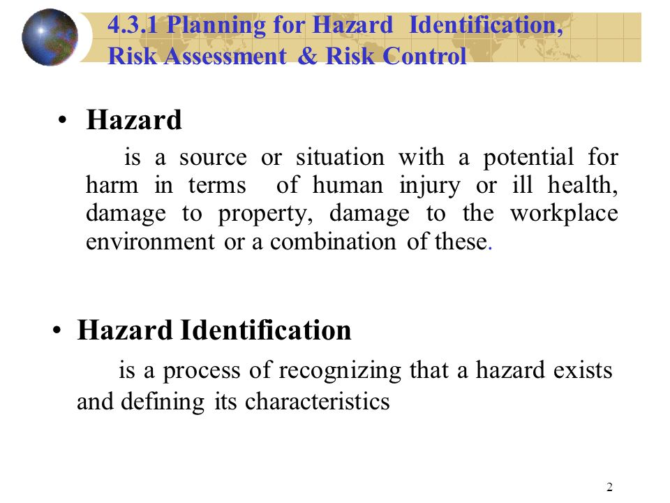 2 Hazard is a source or situation with a potential for harm in terms of human injury or ill health, damage to property, damage to the workplace environment or a combination of these.