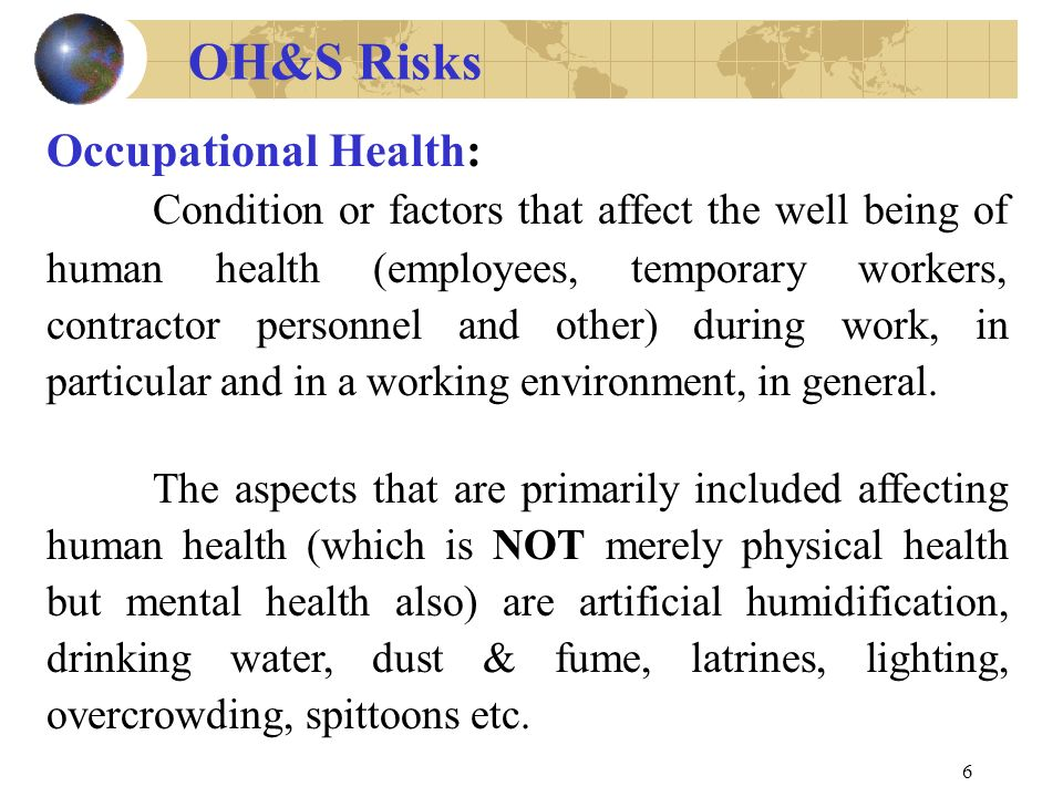 6 Occupational Health: Condition or factors that affect the well being of human health (employees, temporary workers, contractor personnel and other) during work, in particular and in a working environment, in general.