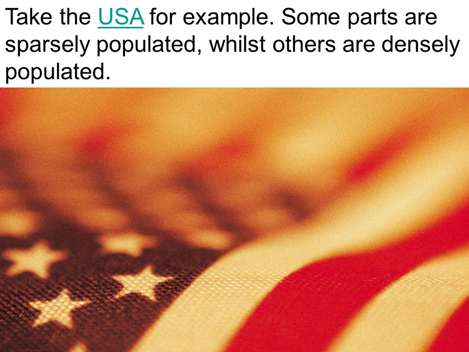 Take the USA for example. Some parts are sparsely populated, whilst others are densely populated.USA