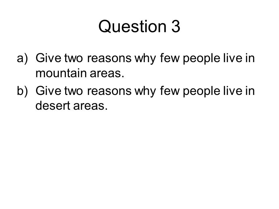Question 3 a)Give two reasons why few people live in mountain areas. b)Give two reasons why few people live in desert areas.