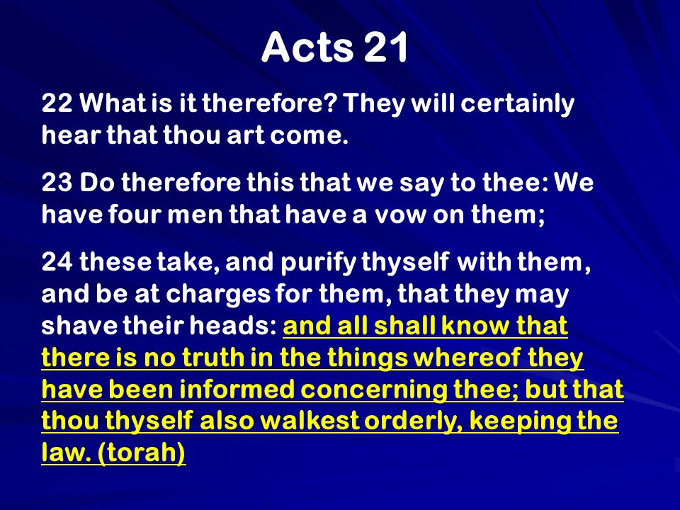 Acts 21 22 What is it therefore? They will certainly hear that thou art come. 23 Do therefore this that we say to thee: We have four men that have a v