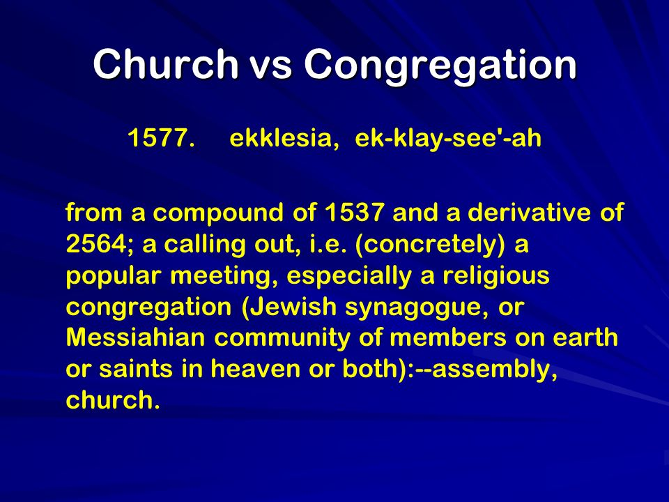 Church vs Congregation 1577. ekklesia, ek-klay-see'-ah from a compound of 1537 and a derivative of 2564; a calling out, i.e. (concretely) a popular me