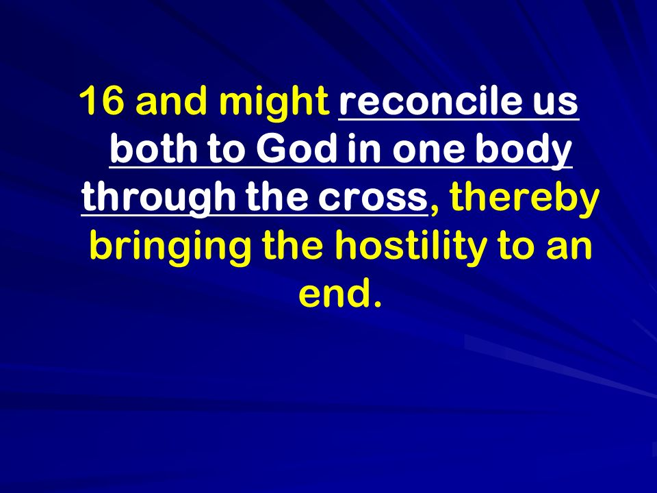 16 and might reconcile us both to God in one body through the cross, thereby bringing the hostility to an end.