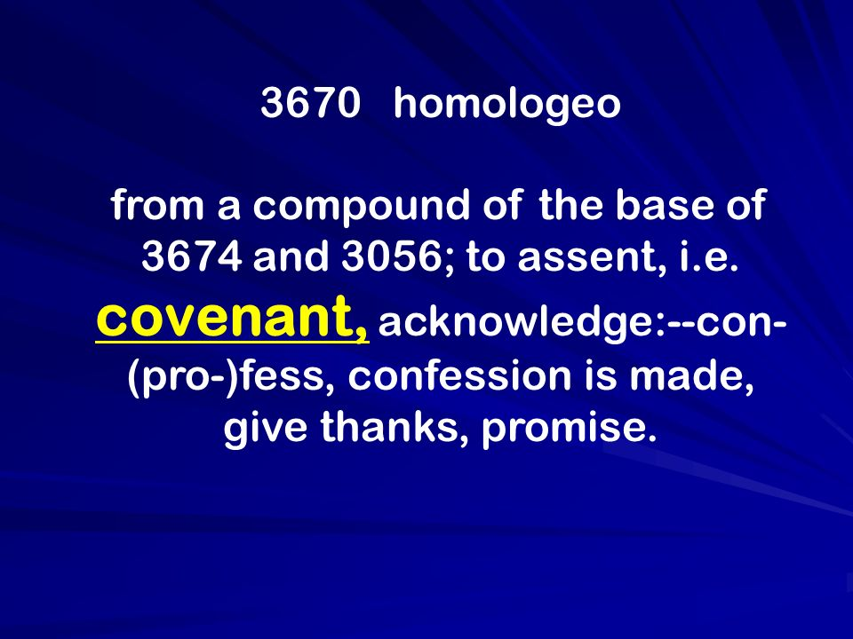3670 homologeo from a compound of the base of 3674 and 3056; to assent, i.e. covenant, acknowledge:--con- (pro-)fess, confession is made, give thanks,