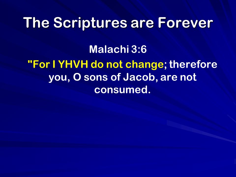 The Scriptures are Forever Malachi 3:6 For I YHVH do not change; therefore you, O sons of Jacob, are not consumed.