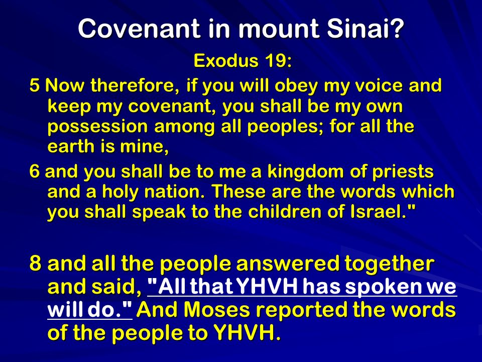 Covenant in mount Sinai? Exodus 19: 5 Now therefore, if you will obey my voice and keep my covenant, you shall be my own possession among all peoples;
