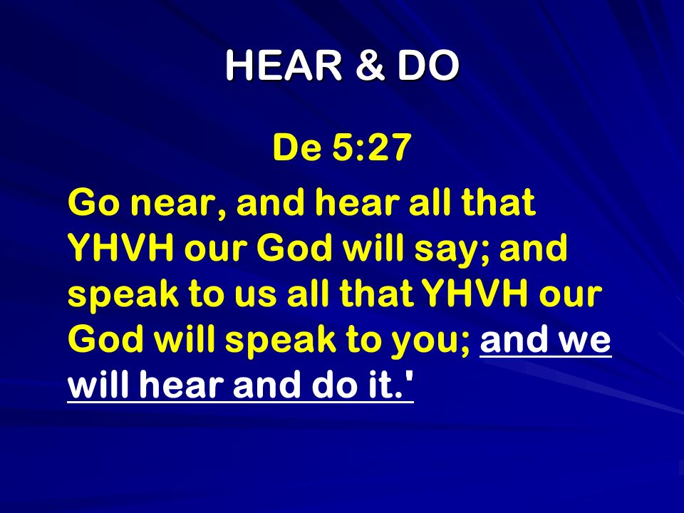 HEAR & DO De 5:27 Go near, and hear all that YHVH our God will say; and speak to us all that YHVH our God will speak to you; and we will hear and do i