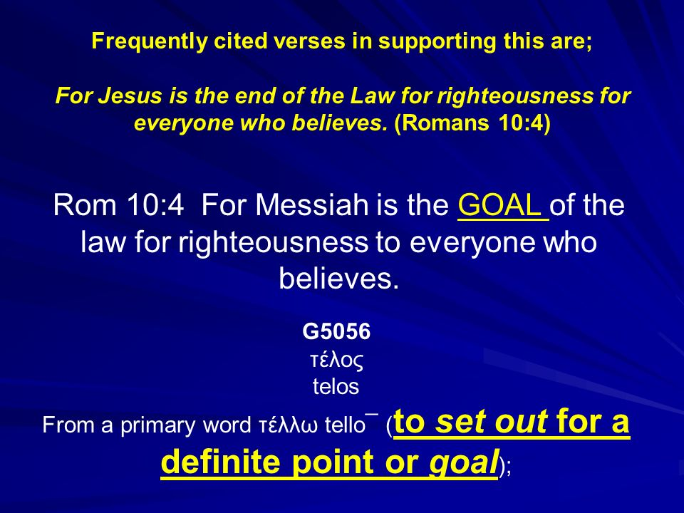 Frequently cited verses in supporting this are; For Jesus is the end of the Law for righteousness for everyone who believes. (Romans 10:4) Rom 10:4 Fo