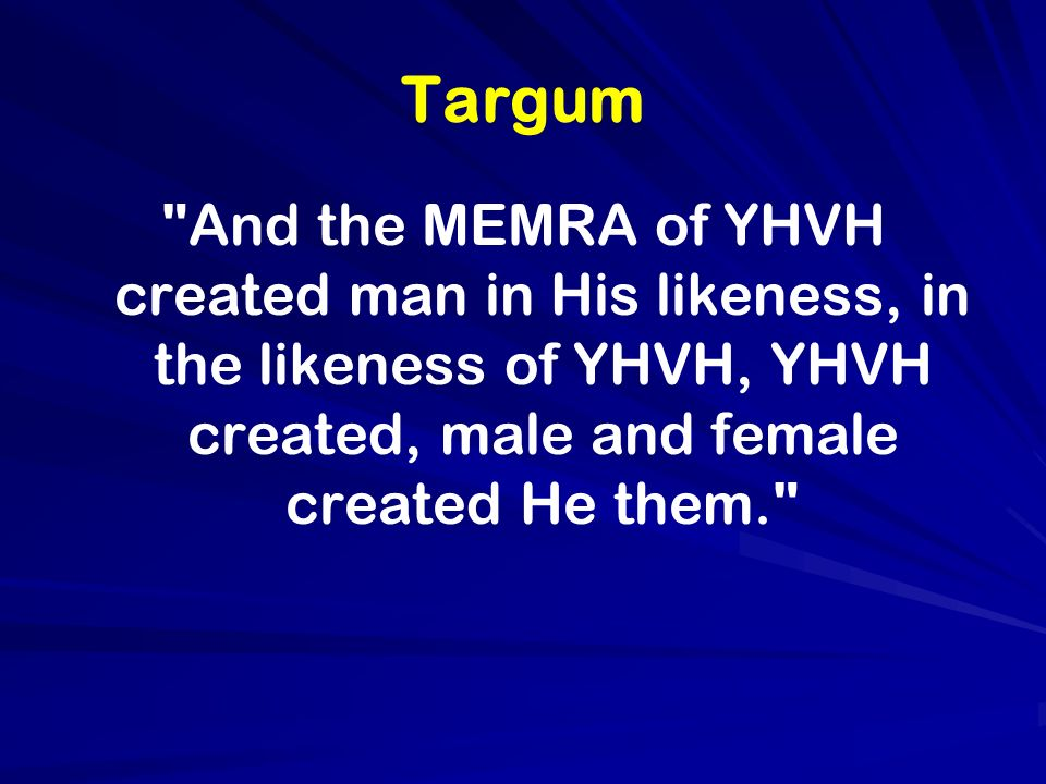 Targum And the MEMRA of YHVH created man in His likeness, in the likeness of YHVH, YHVH created, male and female created He them.
