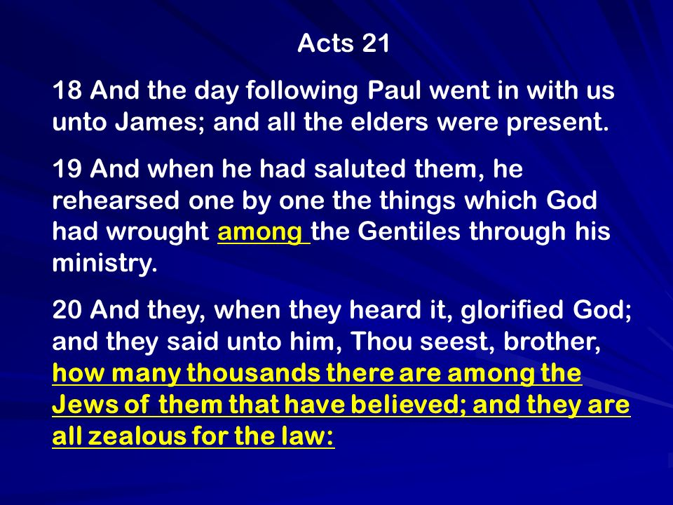 Acts 21 18 And the day following Paul went in with us unto James; and all the elders were present. 19 And when he had saluted them, he rehearsed one b
