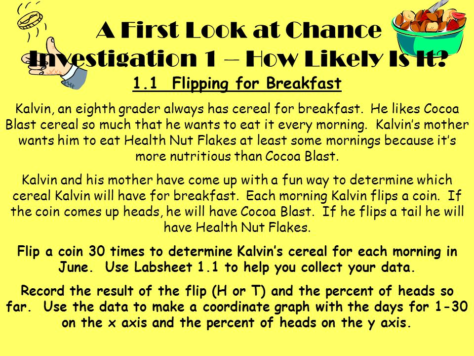 A First Look at Chance Investigation 1 – How Likely Is It? 1.1 Flipping for Breakfast Kalvin, an eighth grader always has cereal for breakfast. He lik
