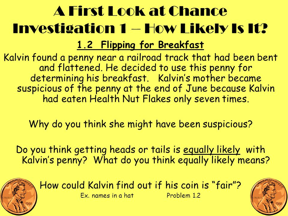 A First Look at Chance Investigation 1 – How Likely Is It? 1.2 Flipping for Breakfast Kalvin found a penny near a railroad track that had been bent an