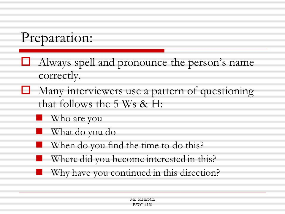 Mr. Mehrotra EWC 4U0 Preparation: Always spell and pronounce the persons name correctly. Many interviewers use a pattern of questioning that follows t