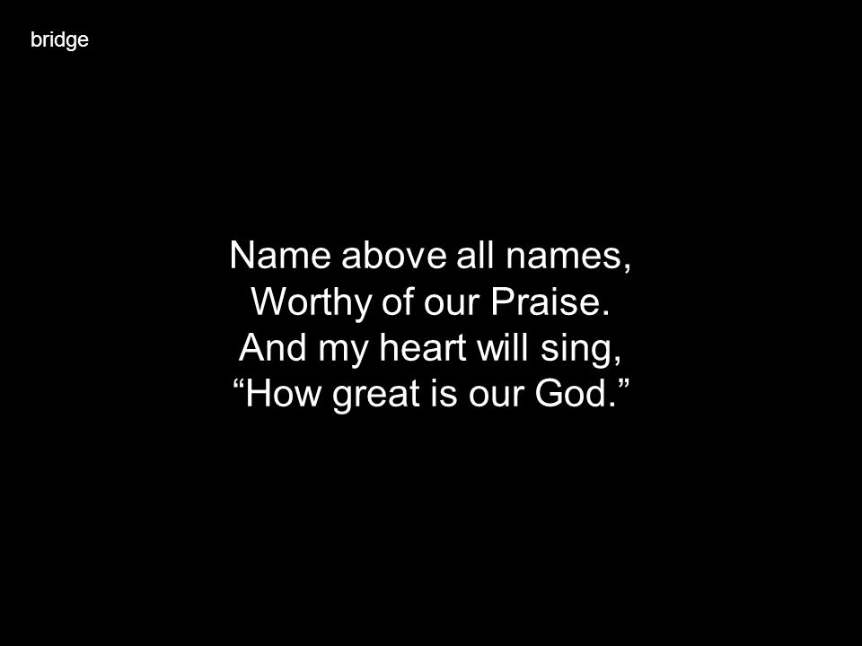 bridge Name above all names, Worthy of our Praise. And my heart will sing, How great is our God.