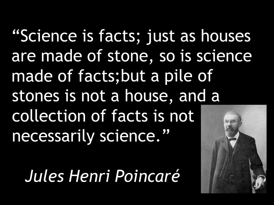 Science is facts; just as houses are made of stone, so is science made of facts.
