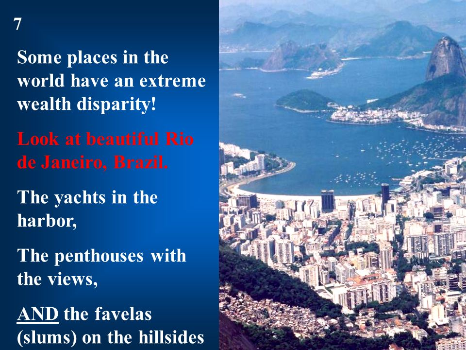 Some places in the world have an extreme wealth disparity! Look at beautiful Rio de Janeiro, Brazil. The yachts in the harbor, The penthouses with the