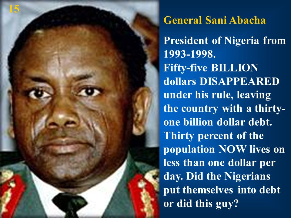 General Sani Abacha President of Nigeria from 1993-1998. Fifty-five BILLION dollars DISAPPEARED under his rule, leaving the country with a thirty- one