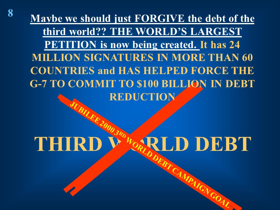 THIRD WORLD DEBT 8 JUBILEE 2000 3 RD WORLD DEBT CAMPAIGN GOAL Maybe we should just FORGIVE the debt of the third world?? THE WORLDS LARGEST PETITION i