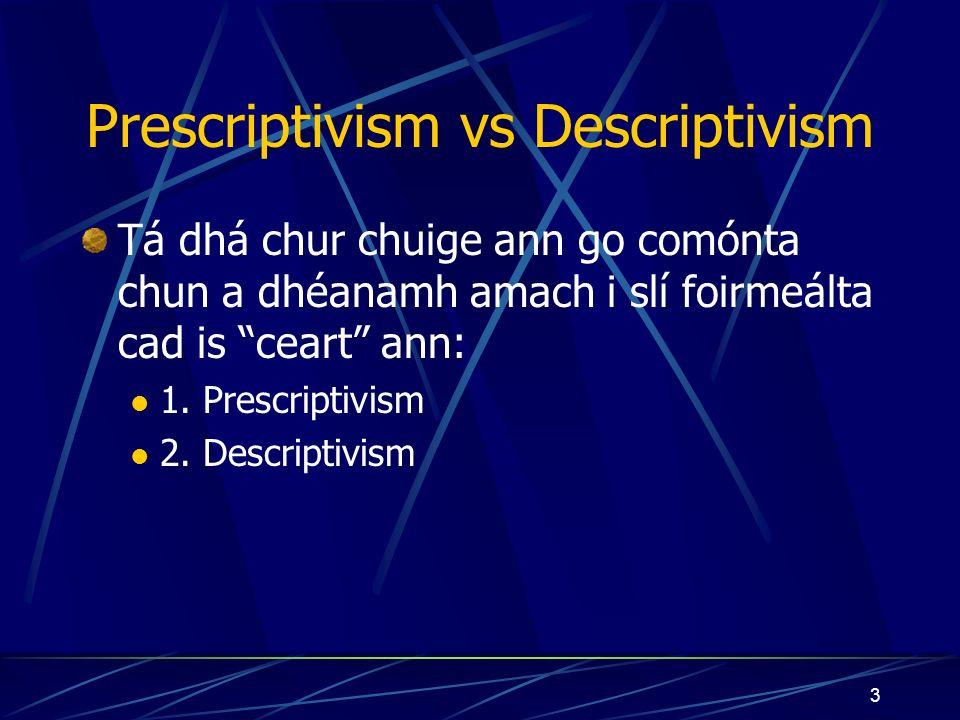 3 Prescriptivism vs Descriptivism Tá dhá chur chuige ann go comónta chun a dhéanamh amach i slí foirmeálta cad is ceart ann: 1.