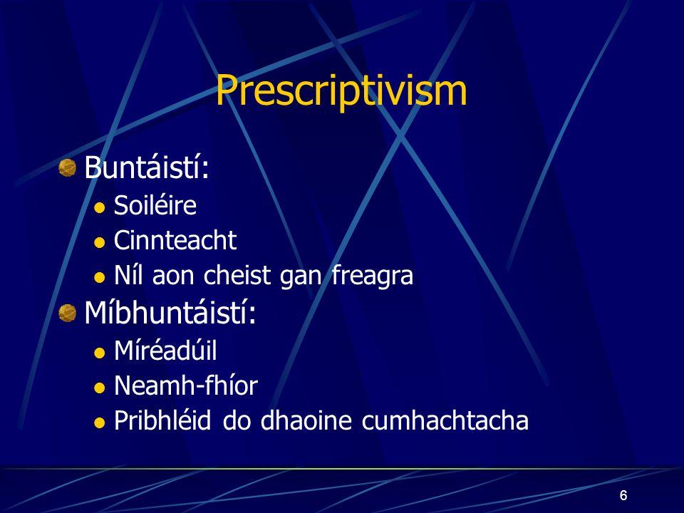 6 Prescriptivism Buntáistí: Soiléire Cinnteacht Níl aon cheist gan freagra Míbhuntáistí: Míréadúil Neamh-fhíor Pribhléid do dhaoine cumhachtacha