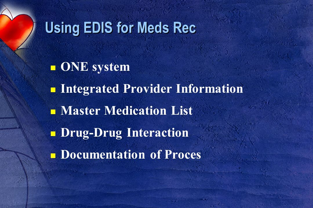 Using EDIS for Meds Rec n ONE system n Integrated Provider Information n Master Medication List n Drug-Drug Interaction n Documentation of Proces