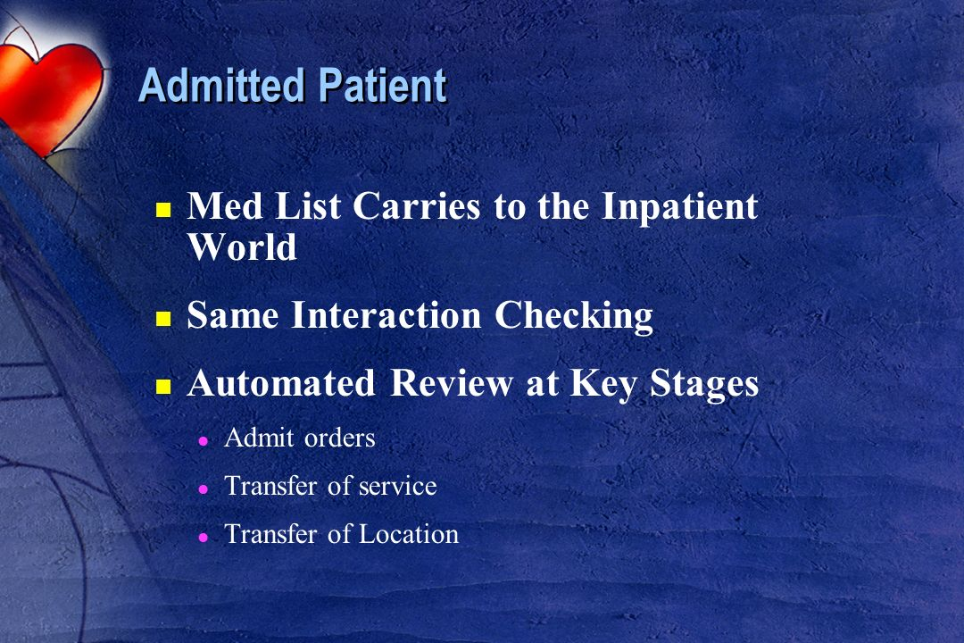 Admitted Patient n Med List Carries to the Inpatient World n Same Interaction Checking n Automated Review at Key Stages l Admit orders l Transfer of s