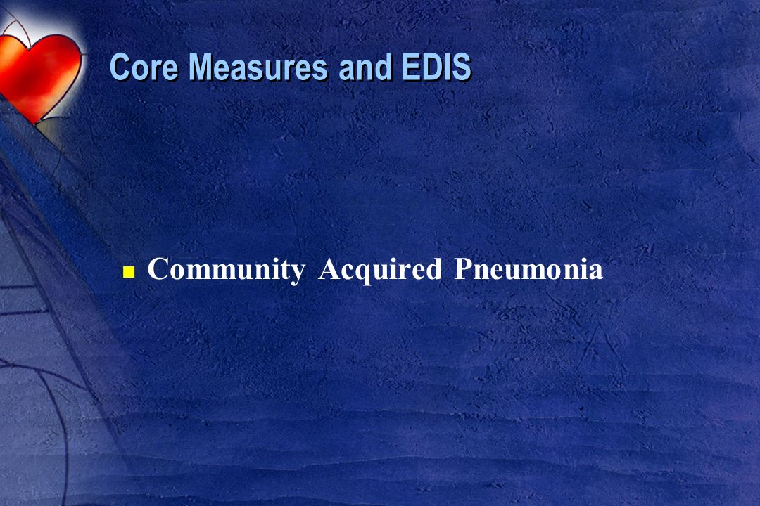 Core Measures and EDIS n Community Acquired Pneumonia