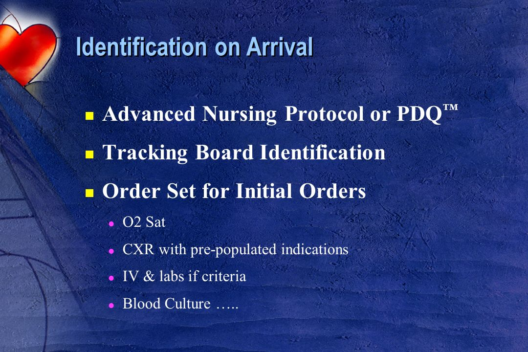 Identification on Arrival n Advanced Nursing Protocol or PDQ TM n Tracking Board Identification n Order Set for Initial Orders l O2 Sat l CXR with pre