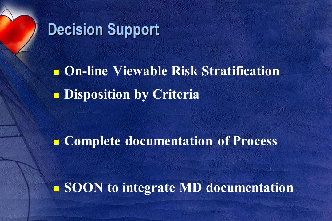 Decision Support n On-line Viewable Risk Stratification n Disposition by Criteria n Complete documentation of Process n SOON to integrate MD documenta