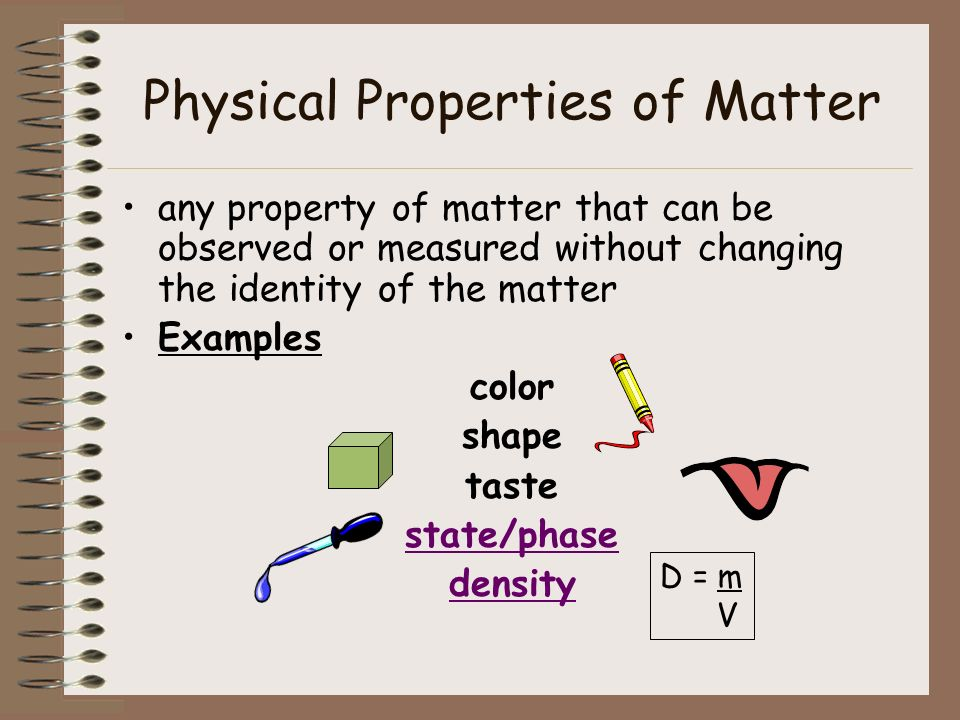 Physical Properties of Matter any property of matter that can be observed or measured without changing the identity of the matter Examples color shape