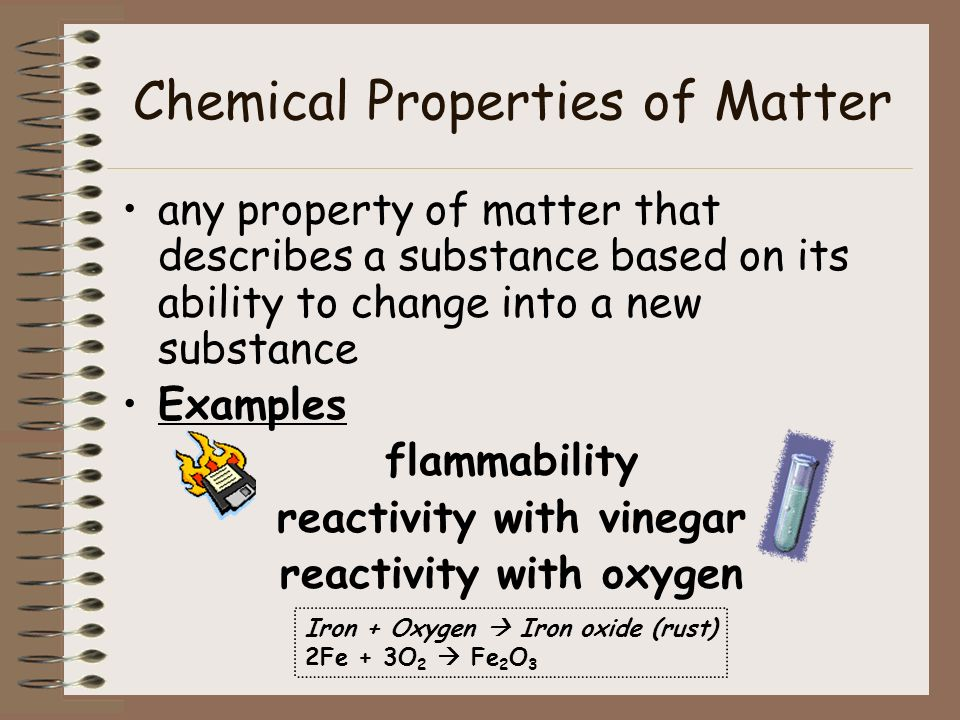 Chemical Properties of Matter any property of matter that describes a substance based on its ability to change into a new substance Examples flammabil