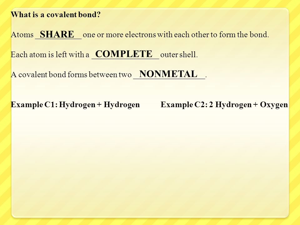 What is a covalent bond? Atoms ___________ one or more electrons with each other to form the bond. Each atom is left with a ________________ outer she