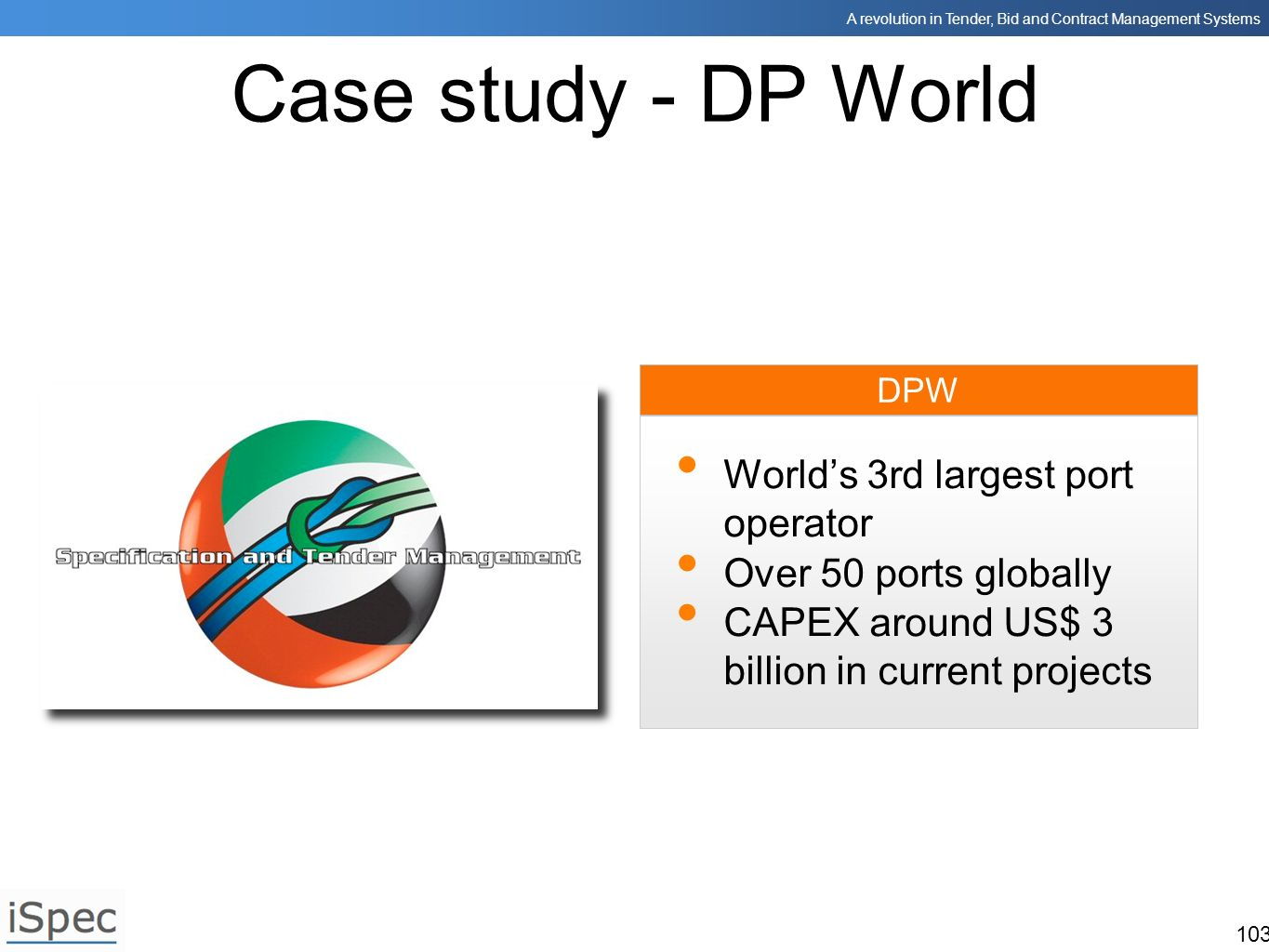 A revolution in Tender, Bid and Contract Management Systems 103 DPW Case study - DP World Worlds 3rd largest port operator Over 50 ports globally CAPE