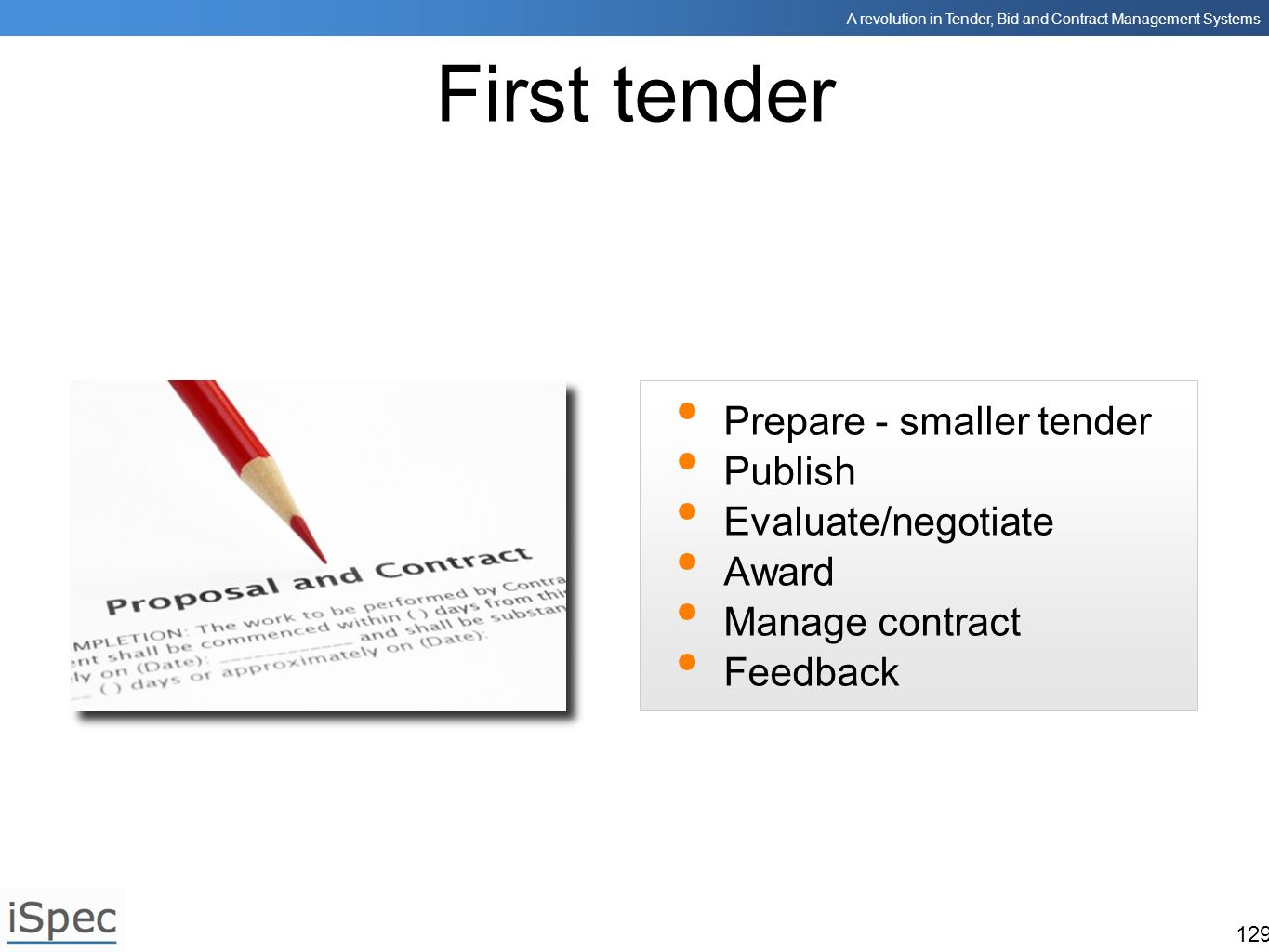 A revolution in Tender, Bid and Contract Management Systems 129 First tender Prepare - smaller tender Publish Evaluate/negotiate Award Manage contract