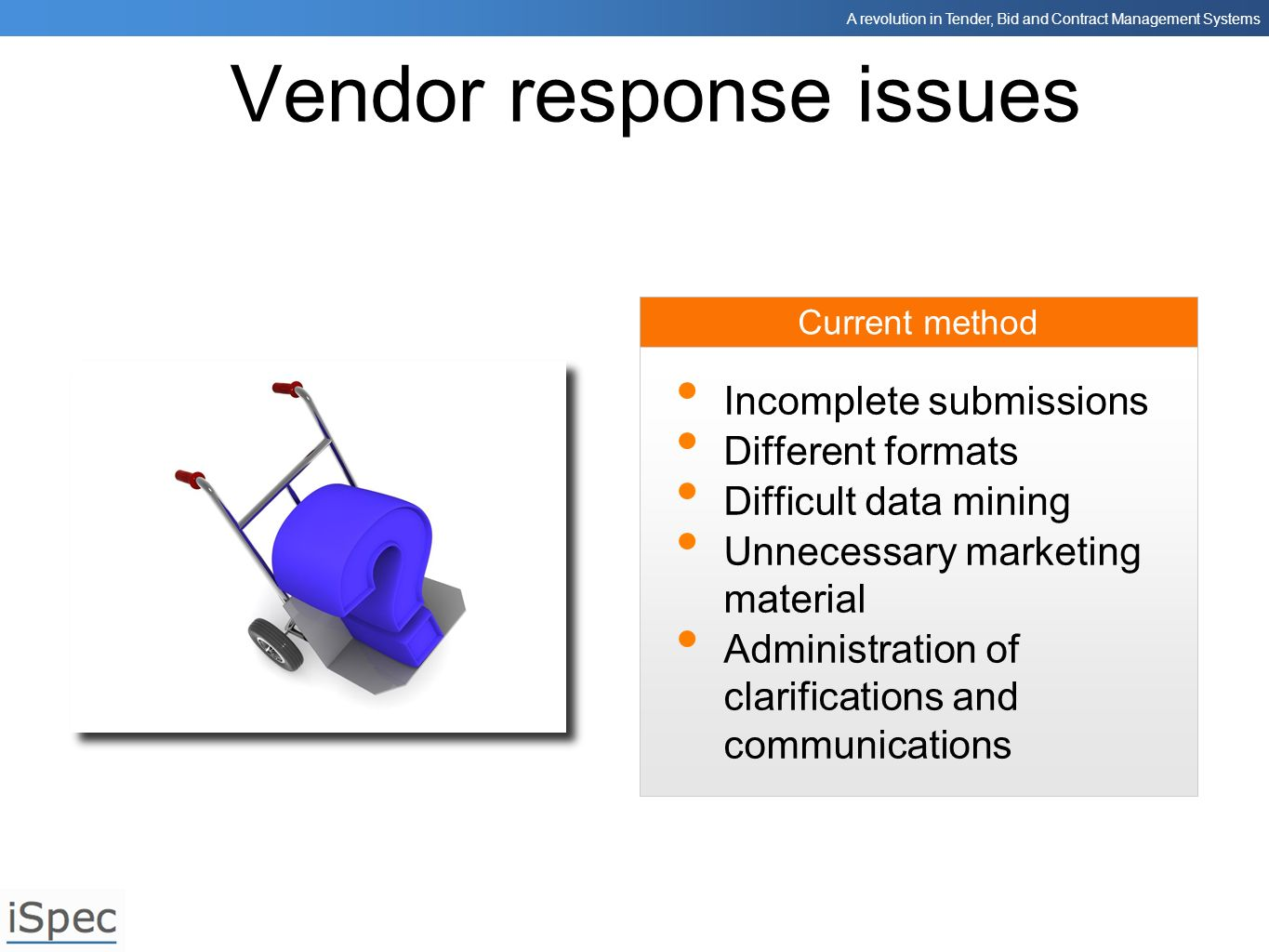 A revolution in Tender, Bid and Contract Management Systems Current method Vendor response issues Incomplete submissions Different formats Difficult d