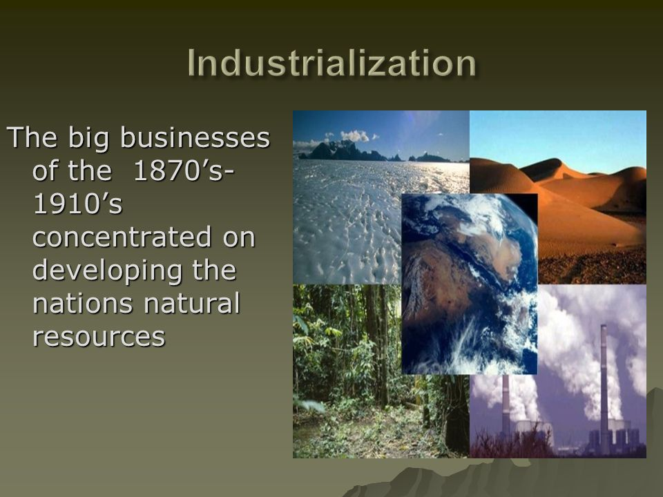 The big businesses of the 1870s- 1910s concentrated on developing the nations natural resources