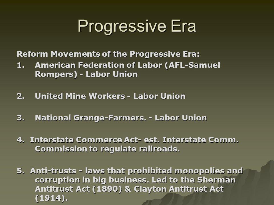 Progressive Era Reform Movements of the Progressive Era: 1.American Federation of Labor (AFL-Samuel Rompers) - Labor Union 2.United Mine Workers - Lab