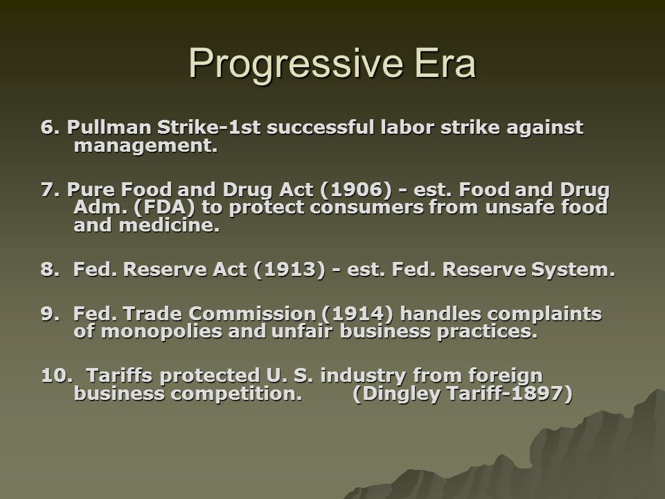 6. Pullman Strike-1st successful labor strike against management. 7. Pure Food and Drug Act (1906) - est. Food and Drug Adm. (FDA) to protect consumer