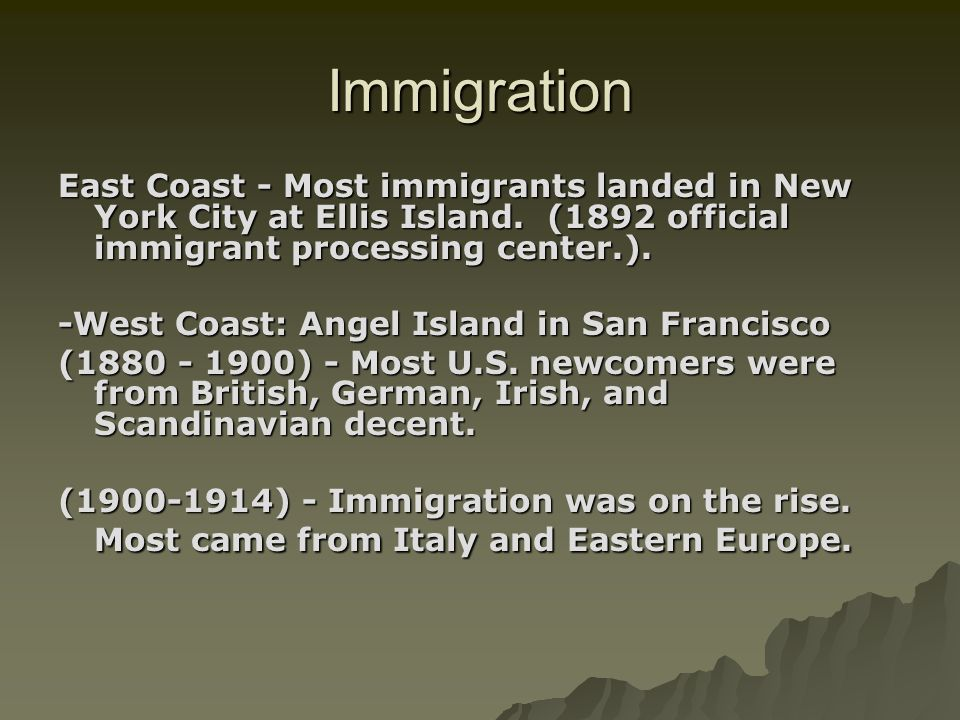 Immigration East Coast - Most immigrants landed in New York City at Ellis Island. (1892 official immigrant processing center.). -West Coast: Angel Isl