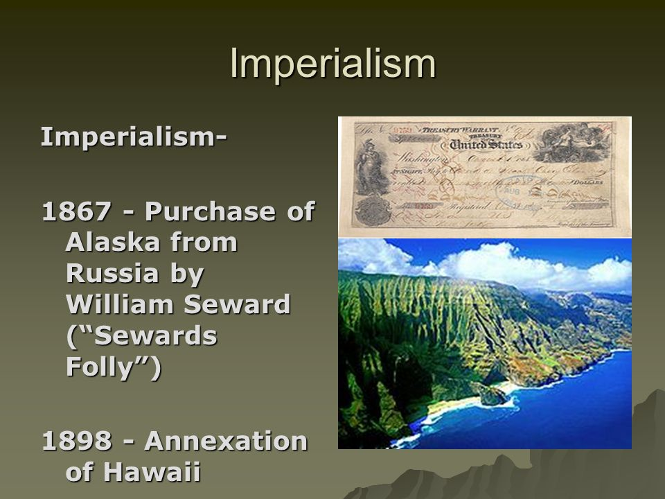 Imperialism Imperialism- 1867 - Purchase of Alaska from Russia by William Seward (Sewards Folly) 1898 - Annexation of Hawaii