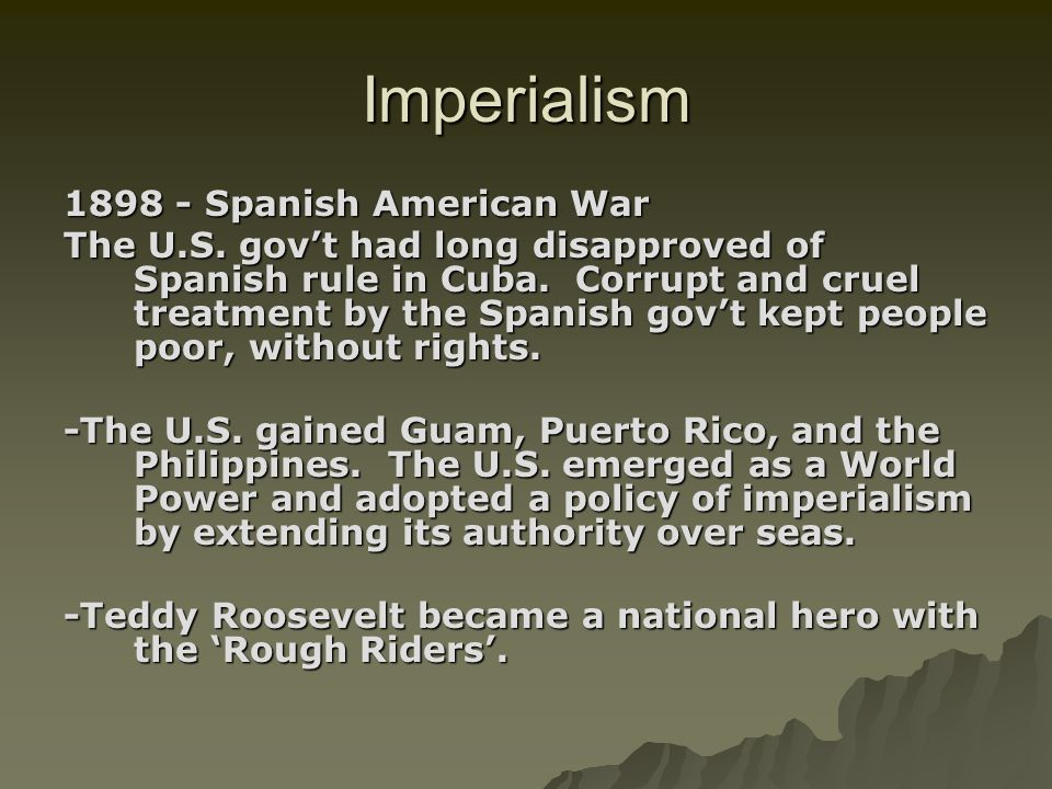 Imperialism 1898 - Spanish American War The U.S. govt had long disapproved of Spanish rule in Cuba. Corrupt and cruel treatment by the Spanish govt ke