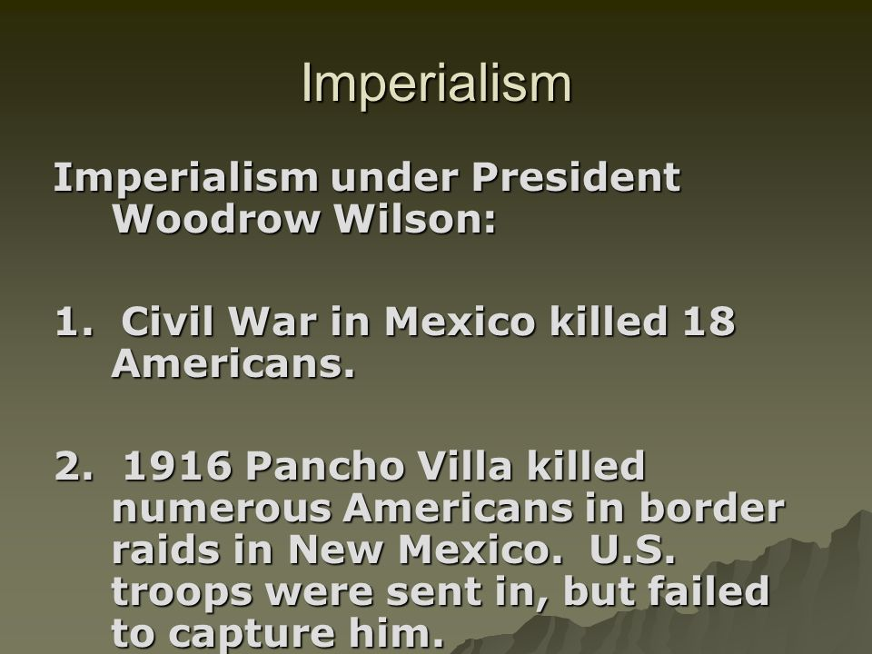 Imperialism Imperialism under President Woodrow Wilson: 1. Civil War in Mexico killed 18 Americans. 2. 1916 Pancho Villa killed numerous Americans in