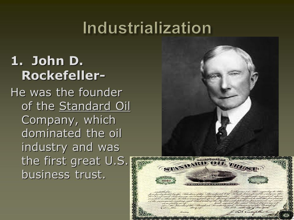 1. John D. Rockefeller- He was the founder of the Standard Oil Company, which dominated the oil industry and was the first great U.S. business trust.