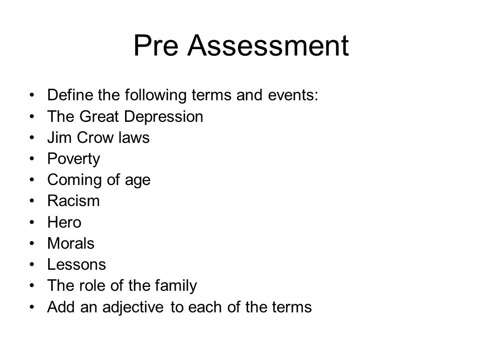 Pre Assessment Define the following terms and events: The Great Depression Jim Crow laws Poverty Coming of age Racism Hero Morals Lessons The role of the family Add an adjective to each of the terms